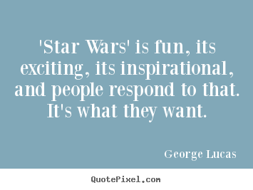George Lucas picture quotes - 'star wars' is fun, its exciting, its inspirational, and people respond.. - Inspirational quote