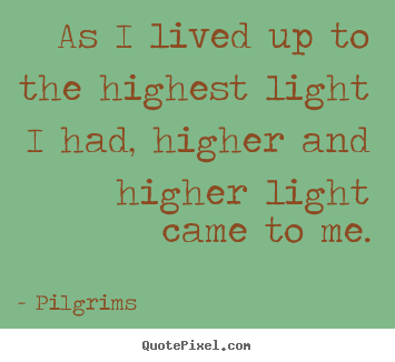 Inspirational quote - As i lived up to the highest light i had, higher..