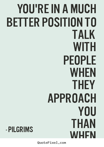 Pilgrims image quotes - You're in a much better position to talk with people when they approach.. - Inspirational quotes