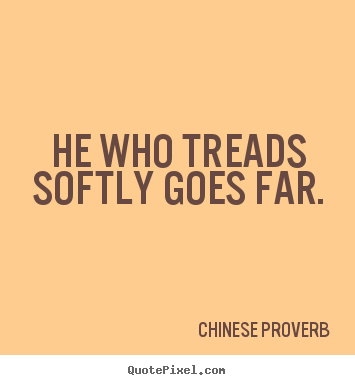 He who treads softly goes far. Chinese Proverb popular inspirational quotes
