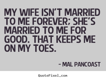 Inspirational quotes   My wife isn't married to me forever; she's