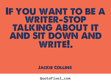 Sayings about inspirational - If you want to be a writer-stop talking about it and sit down and write!.