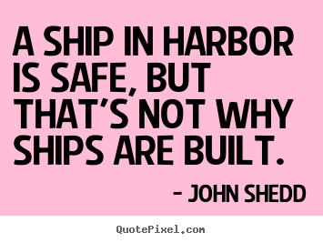 A ship in harbor is safe, but that's not why.. John Shedd famous inspirational quotes