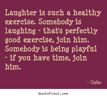 Laughter is such a healthy exercise. somebody is laughing - that's.. Osho  inspirational quote