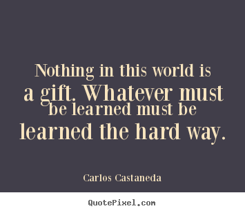 Carlos Castaneda picture quotes - Nothing in this world is a gift. whatever must be learned.. - Inspirational quotes