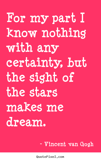 Inspirational quotes - For my part i know nothing with any certainty, but the sight of the..