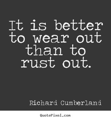 Quote about inspirational - It is better to wear out than to rust out.