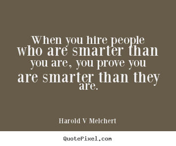 Quotes about inspirational - When you hire people who are smarter than you..