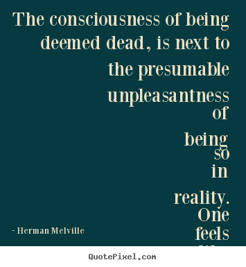 The consciousness of being deemed dead, is next to.. Herman Melville best inspirational quote