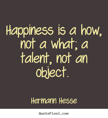Make photo quote about inspirational - Happiness is a how, not a what; a talent, not an object.
