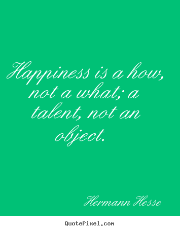 Inspirational quote - Happiness is a how, not a what; a talent, not an object...