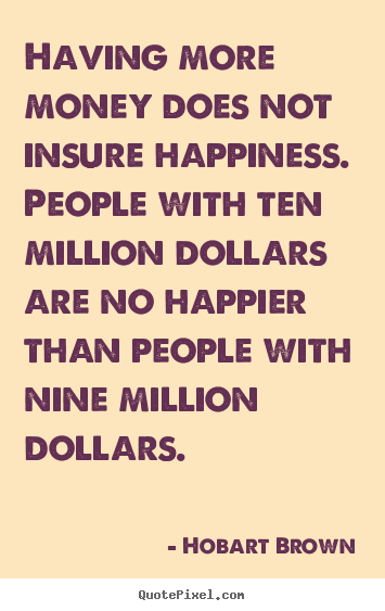 Quotes about inspirational - Having more money does not insure happiness. people with ten million..