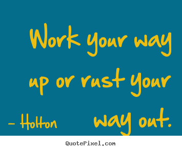 Work your way up or rust your way out. Holton good inspirational quote