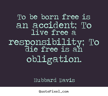 Quotes about inspirational - To be born free is an accident; to live free a responsibility;..