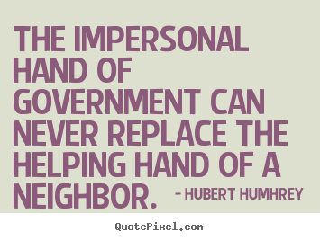 Quote about inspirational - The impersonal hand of government can never replace the helping hand..