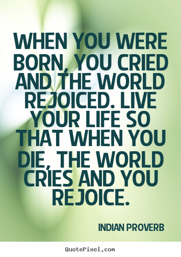 When you were born, you cried and the world rejoiced. live.. Indian Proverb good inspirational quotes