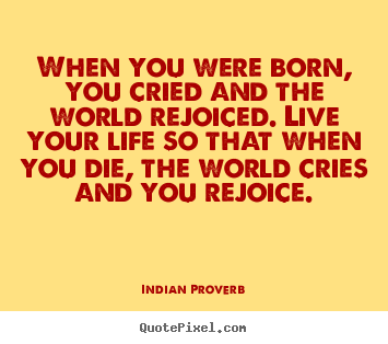 When you were born, you cried and the world rejoiced... Indian Proverb famous inspirational quotes
