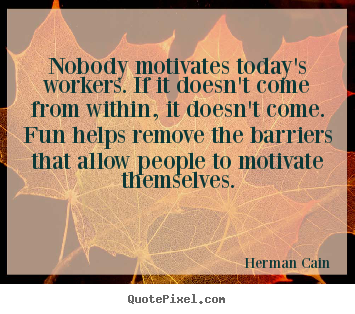 Inspirational quotes - Nobody motivates today's workers. if it doesn't come..