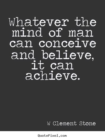Inspirational quote - Whatever the mind of man can conceive and believe, it can achieve.