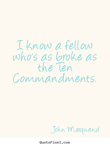 I know a fellow who's as broke as the ten commandments. John Marquand famous inspirational quotes