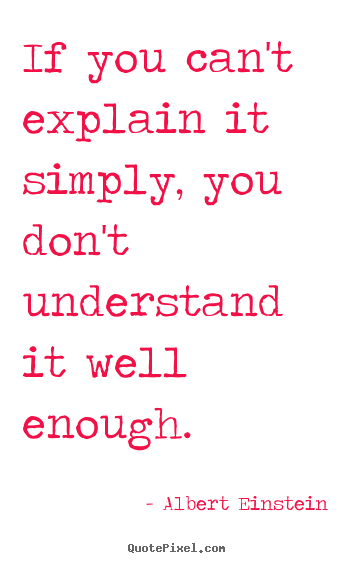 If you can't explain it simply, you don't.. Albert Einstein great inspirational quote