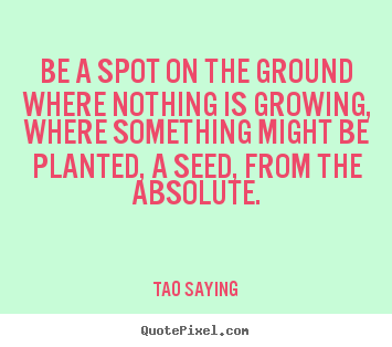 Tao Saying picture quotes - Be a spot on the ground where nothing is growing, where something.. - Inspirational quote