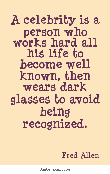 Fred Allen picture quotes - A celebrity is a person who works hard all his life to become.. - Inspirational quotes