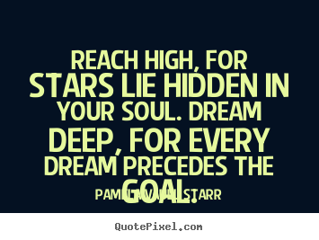 Reach high, for stars lie hidden in your soul... Pamela Vaull Starr best inspirational quotes