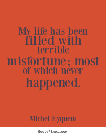 Michel Eyquem picture quotes - My life has been filled with terrible misfortune; most.. - Inspirational quote