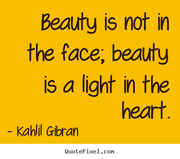 Inspirational quotes - Beauty is not in the face; beauty is a light in the heart.