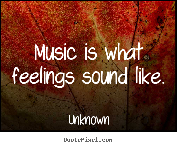 Make personalized picture quotes about inspirational - Music is what feelings sound like.