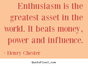 Henry Chester picture quotes - Enthusiasm is the greatest asset in the world. it beats money, power.. - Inspirational quotes