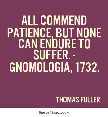 Thomas Fuller picture quotes - All commend patience, but none can endure to suffer. - gnomologia, 1732. - Inspirational quotes