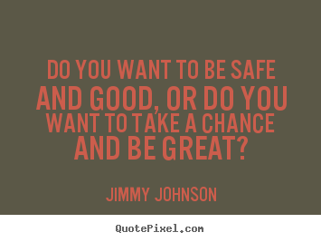 Jimmy Johnson picture quotes - Do you want to be safe and good, or do you want to take a chance and.. - Inspirational sayings
