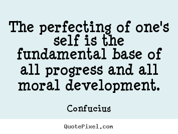 The perfecting of one's self is the fundamental base of.. Confucius top inspirational quotes