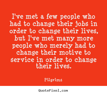 Pilgrims picture quotes - I've met a few people who had to change their jobs in order to.. - Inspirational quotes