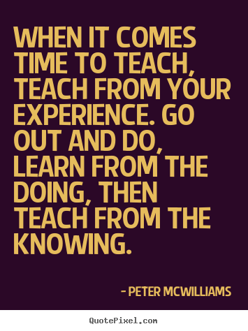 Peter Mcwilliams picture quotes - When it comes time to teach, teach from your.. - Inspirational quotes