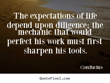 Quotes about inspirational - The expectations of life depend upon diligence; the mechanic..