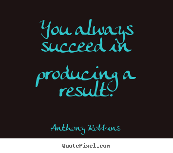 Inspirational quotes - You always succeed in producing a result.