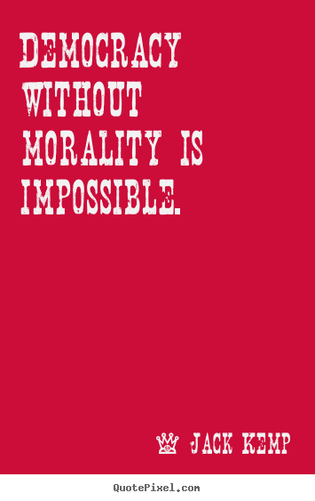 Democracy without morality is impossible. Jack Kemp  inspirational quotes