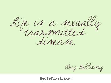 Guy Bellamy picture quote - Life is a sexually transmitted disease. - Inspirational quotes