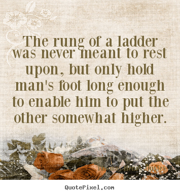 Diy picture quotes about inspirational - The rung of a ladder was never meant to rest upon,..