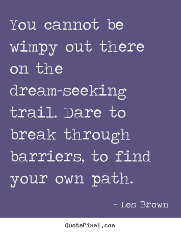 Sayings about inspirational - You cannot be wimpy out there on the dream-seeking trail. dare to..