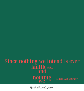 Inspirational quote - Since nothing we intend is ever faultless, and..