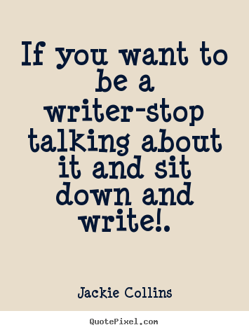 Quotes about inspirational - If you want to be a writer-stop talking about it and sit down..