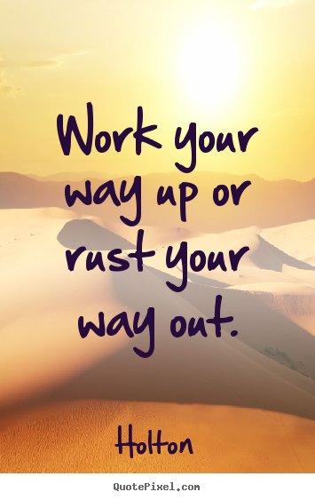 Quotes about inspirational - Work your way up or rust your way out.