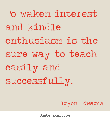 Tryon Edwards image quotes - To waken interest and kindle enthusiasm is the.. - Inspirational quotes