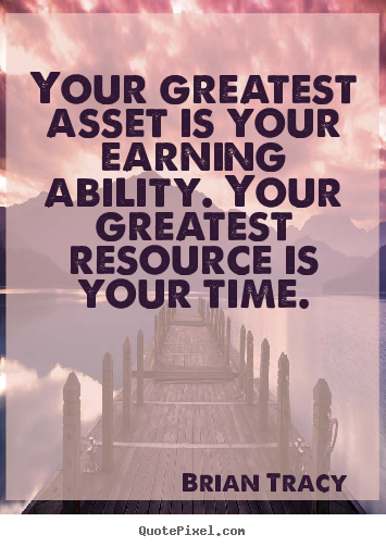 Your greatest asset is your earning ability. your greatest resource.. Brian Tracy good inspirational quotes
