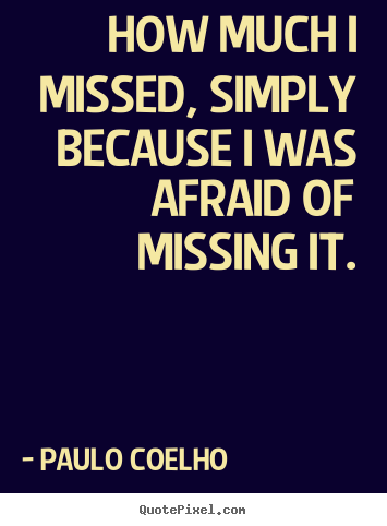 Inspirational quote - How much i missed, simply because i was afraid of missing it.