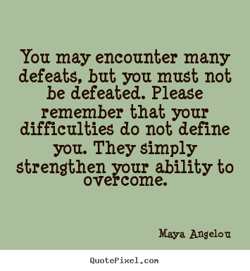 Inspirational quotes - You may encounter many defeats, but you must not be defeated. please..